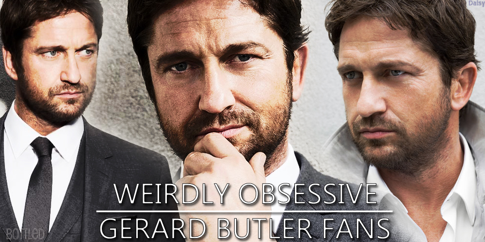 Weirdly Obsessive Gerard Butler Fans